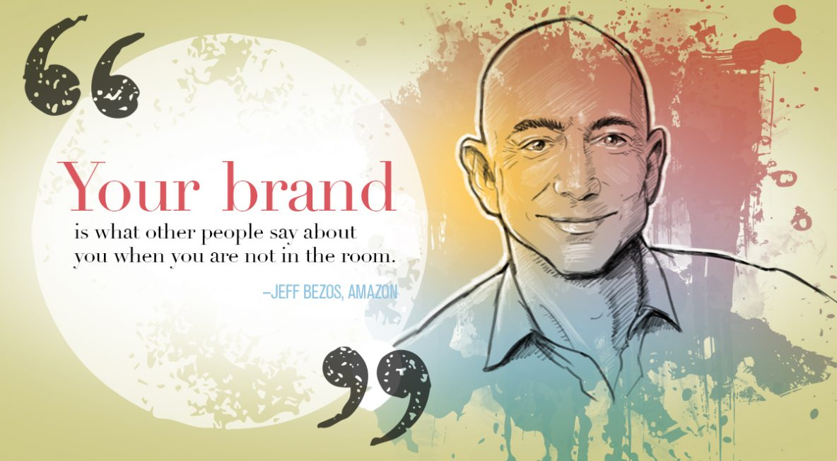 """Your brand is what other people say about you when you are not in the room."" Jeff Bezos, Chief Executive Officer of Amazon"